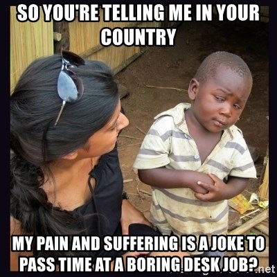 Skeptical third-world kid - So you're telling me in your country My pain and suffering is a joke to pass time at a boring desk job?