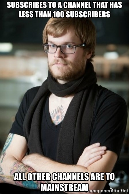 hipster Barista - Subscribes to a channel that has less than 100 subscribers All other channels are to mainstream