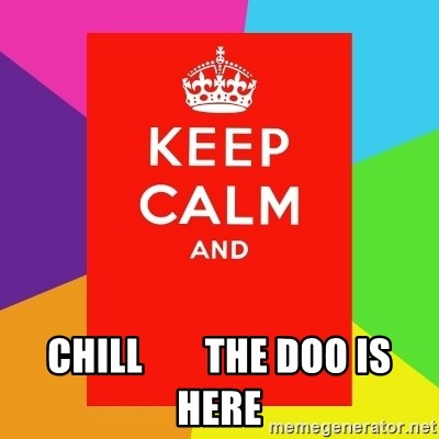 Keep calm and - CHILL        THE DOO IS HERE