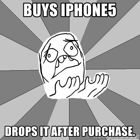 Whyyy??? - buys iphone5 drops it after purchase.
