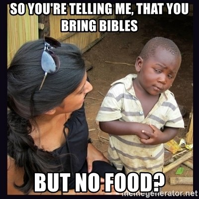 Skeptical third-world kid - so you're telling me, that you bring bibles but no food?