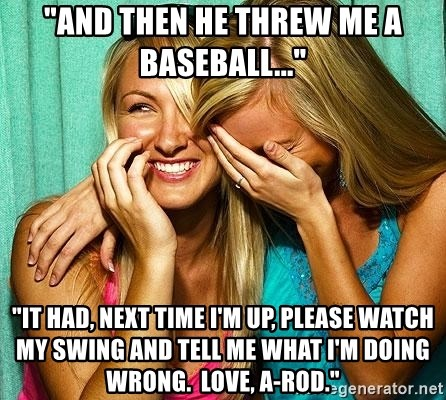 """Laughing Whores - """"And then he threw me a baseball..."""" """"it had, next time i'm up, please watch my swing and tell me what i'm doing wrong.  love, a-rod."""""""