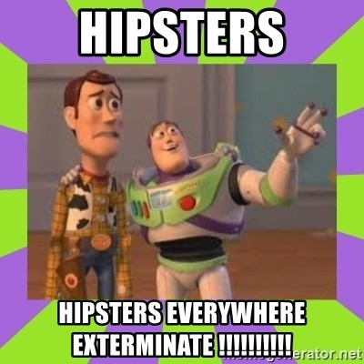X, X Everywhere  - Hipsters hipsters everywhere EXTERMInate !!!!!!!!!!