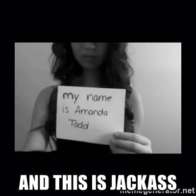 Amanda Todd, - And this is JAckass