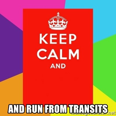 Keep calm and - AND RUN FROM TRANSITS