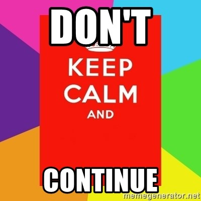 Keep calm and - DON'T  CONTINUE