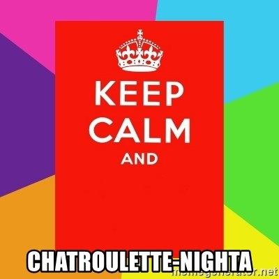 Keep calm and - Chatroulette-nighta