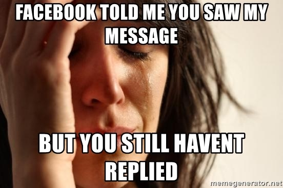 First World Problems - FACEBOOK TOLD ME YOU SAW MY MESSAGE BUT YOU STILL HAVENT REPLIED