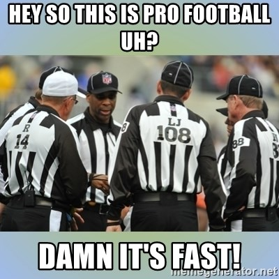 NFL Ref Meeting - HEY SO THIS IS PRO FOOTBALL UH? DAMN IT'S FAST!
