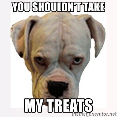 stahp guise - YOU SHOULDN'T TAKE MY TREATS