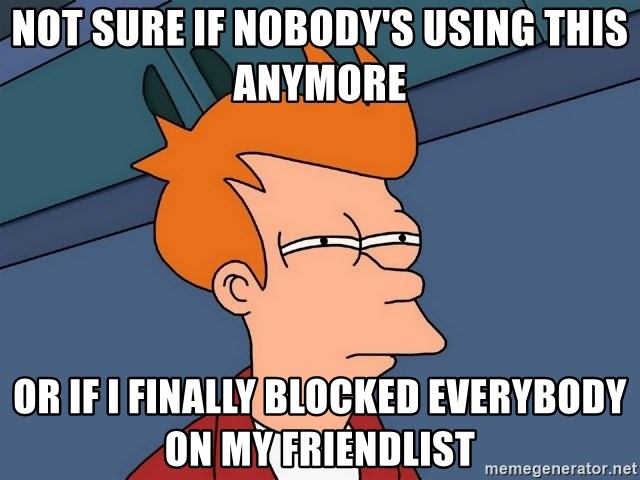 Futurama Fry - Not sure if nobody's using this anymore or if i finally blocked everybody on my friendlist