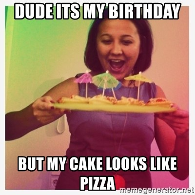 Typical_Ksyusha - DUDE ITS MY BIRTHDAY  BUT MY CAKE LOOKS LIKE PIZZA