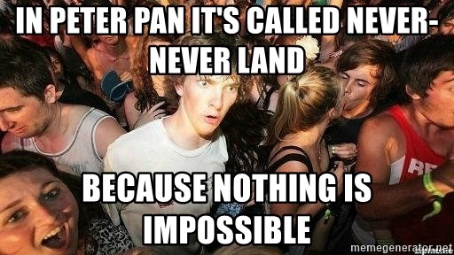 -Sudden Clarity Clarence - In peter pan it's called never-never land because nothing is impossible