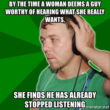 Sarcastic Soundman - By the time a woman deems a guy worthy of hearing what she really wants, She finds he has already stopped listening