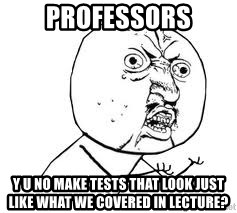 Y U SO - PROFESSORS Y U NO MAKE TESTS THAT LOOK JUST LIKE WHAT WE COVERED IN LECTURE?