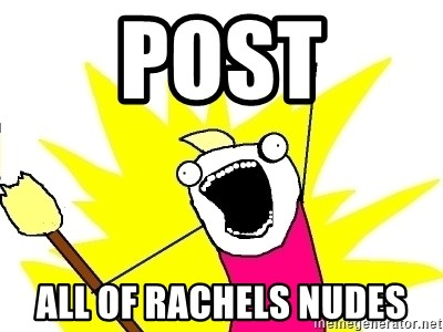 X ALL THE THINGS - post all of rachels nudes