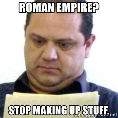 dubious history teacher - roman empire? stop making up stuff.