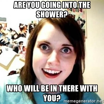 Overprotective Girlfriend - Are you going into the shower? Who will be in there with you?