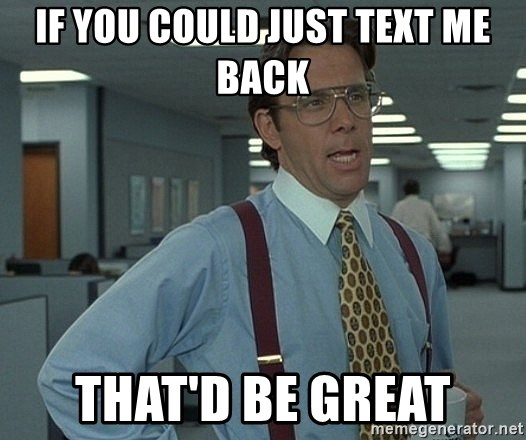 Office Space That Would Be Great - If you could just text me back That'd Be great