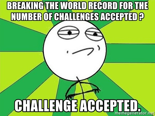 Challenge Accepted 2 - breaking the world record for the number of challenges accepted ? challenge accepted.