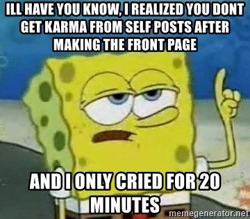 Tough Spongebob - Ill have you know, i realized you dont get karma from self posts after making the front page and i only cried for 20 minutes