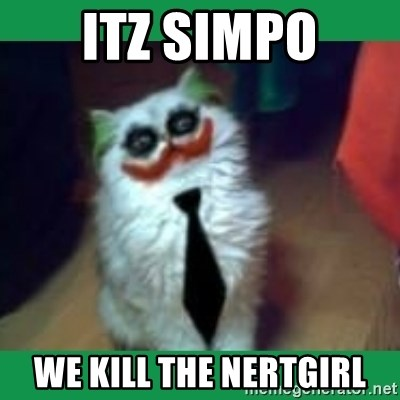 It's simple, we kill the Batman. - ITZ SIMPO WE KILL THE NERTGIRL