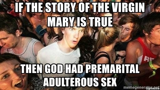 -Sudden Clarity Clarence - If the story of the virgin mary is true then god had premarital ADULTEROUS sex