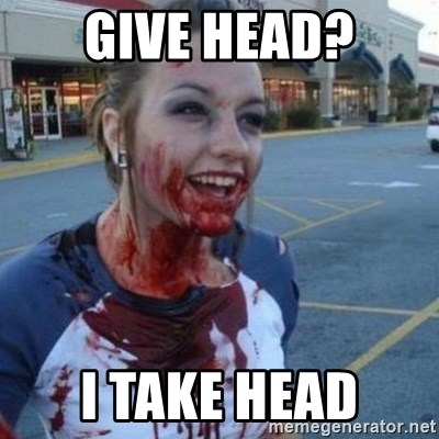Scary Nympho - Give head? I take head