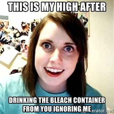 Overly Attached Girlfriend 2 - This is my high after Drinking the bleach container from you ignoring me