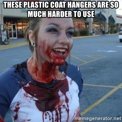 Scary Nympho - These plastic coat hangers are so much harder to use
