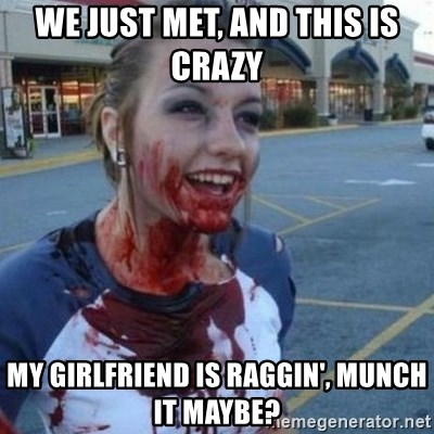 Scary Nympho - we just met, and this is crazy  my girlfriend is raggin', munch it maybe?