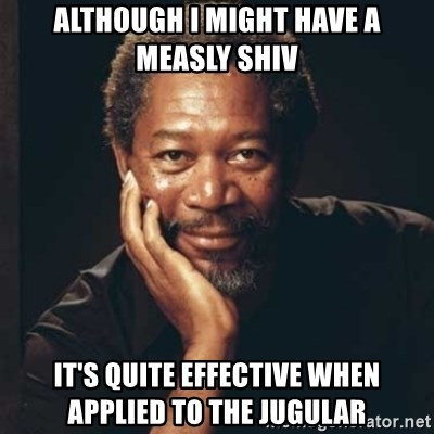 Morgan Freeman - ALTHOUGH I MIGHT HAVE A MEASLY SHIV IT'S QUITE EFFECTIVE WHEN APPLIED TO THE JUGULAR