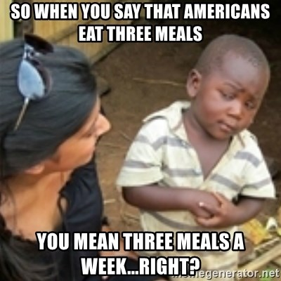 Skeptical african kid  - So when you say that americans eat three meals you mean three meals a week...right?