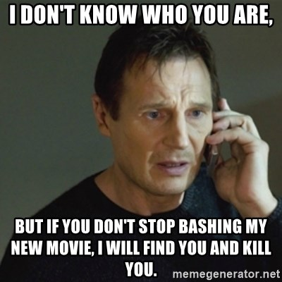 taken meme - I don't know who you are, but if you don't stop bashing my new movie, I will find you and kill you.