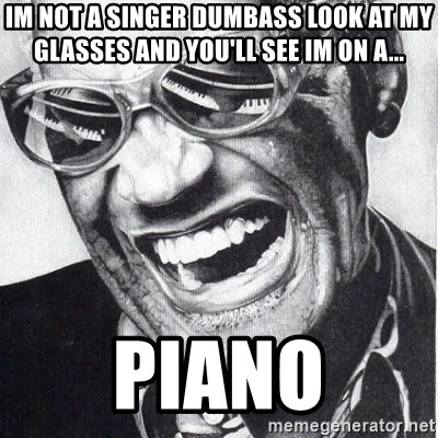 ray charles - im not a singer dumbass look at my glasses and you'll see im on a... piano