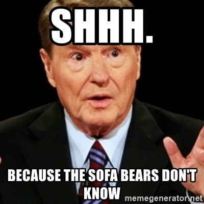 Jim Lehrer 1 - Shhh.  Because the sofa bears don't know