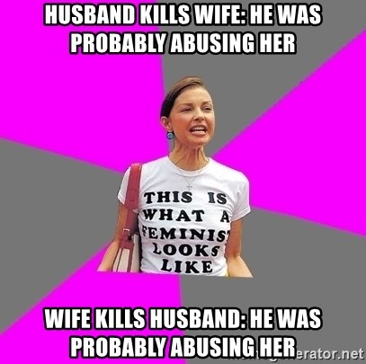 Feminist Cunt - husband kills wife: he was probably abusing her wife kills husband: he was probably abusing her