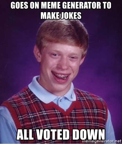 Bad Luck Brian - goes on MEME GENERATOR to make jokes all VOTED down
