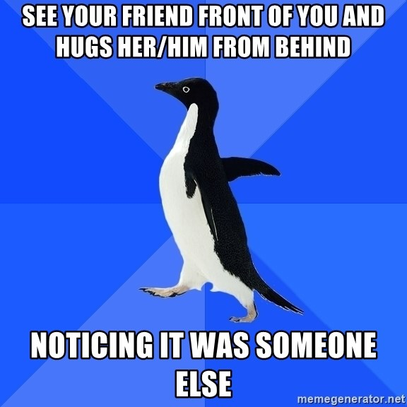 Socially Awkward Penguin - See your friend front of you and hugs her/him from behind Noticing it was someone else