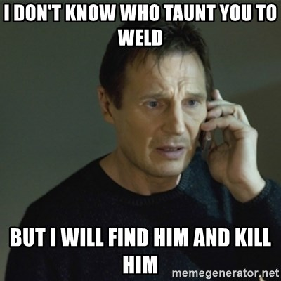 I don't know who you are... - I DON'T KNOW WHO TAUNT YOU TO WELD BUT I WILL FIND HIM AND KILL HIM