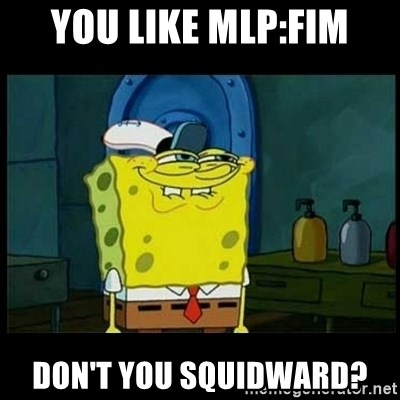 Don't you, Squidward? - You like mlp:fim don't you Squidward?