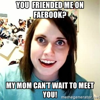 Overly Attached Girlfriend 2 - you  friended me on faebook? my mom can't wait to meet you!