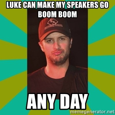 Luke Bryan - luke can make my speakers go boom boom any day