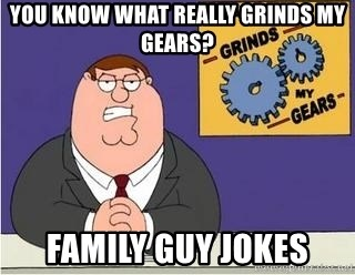 Grinds My Gears Peter Griffin - you know what really grinds my gears? family guy jokes