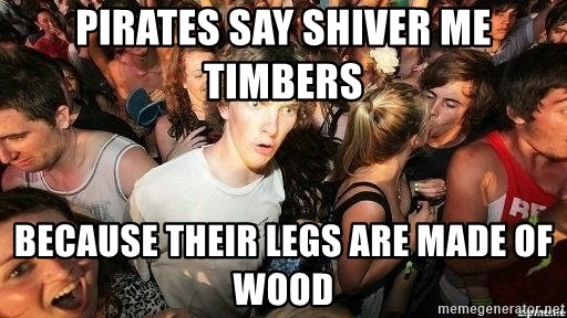 -Sudden Clarity Clarence - PIRATES SAY SHIVER ME TIMBERS BECAUSE THEIR LEGS ARE MADE OF WOOD