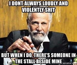 The Most Interesting Man In The World - I dont always loudly and violently shit But when i do, there's someone in the stall beside mine