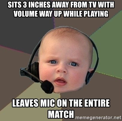 FPS N00b - sits 3 inches away from tv with volume way up while playing leaves mic on the entire match