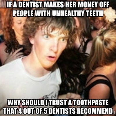 sudden realization guy - IF A DENTIST MAKES HER MONEY OFF PEOPLE WITH UNHEALTHY TEETH WHY SHOULD I TRUST A TOOTHPASTE THAT 4 OUT OF 5 DENTISTS RECOMMEND