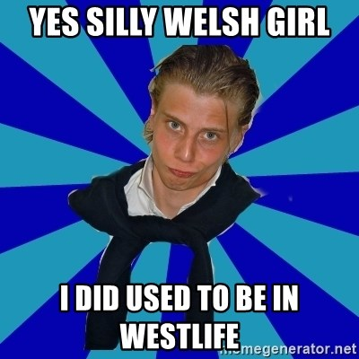 Typical Mufaren - YES SILLY WELSH GIRL I DID USED TO BE IN WESTLIFE
