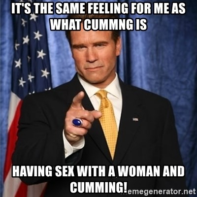 arnold schwarzenegger - IT'S THE SAME FEELING FOR ME AS WHAT CUMMNG IS HAVING SEX WITH A WOMAN AND CUMMING!